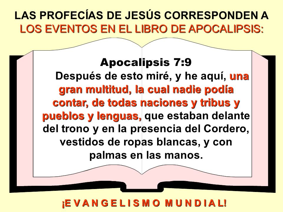 LOS EVENTOS EN EL LIBRO DE APOCALIPSIS: LAS PROFECÍAS DE JESÚS CORRESPONDEN A LOS EVENTOS EN EL LIBRO DE APOCALIPSIS: Apocalipsis 7:9 una gran multitu