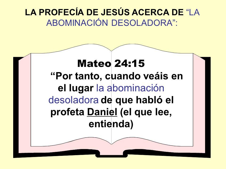 LA PROFECÍA DE JESÚS ACERCA DE LA ABOMINACIÓN DESOLADORA: Mateo 24:15 Por tanto, cuando veáis en el lugar la abominación desoladora de que habló el pr