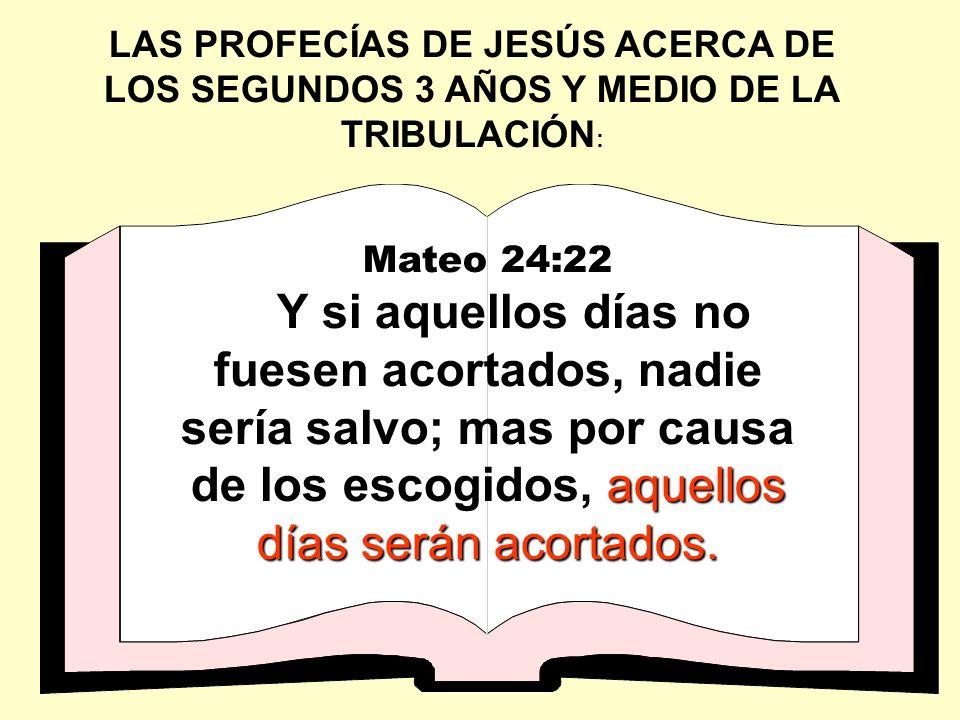 LAS PROFECÍAS DE JESÚS ACERCA DE LOS SEGUNDOS 3 AÑOS Y MEDIO DE LA TRIBULACIÓN : Mateo 24:22 aquellos días serán acortados. Y si aquellos días no fues