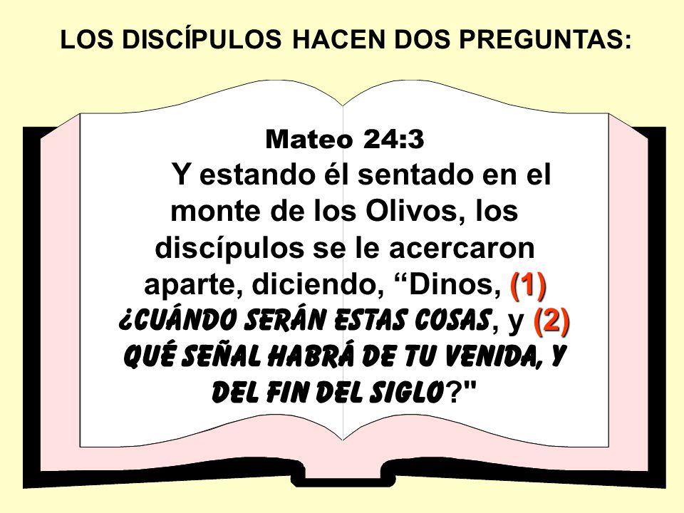 LOS DISCÍPULOS HACEN DOS PREGUNTAS: Mateo 24:3 (1) (2) Y estando él sentado en el monte de los Olivos, los discípulos se le acercaron aparte, diciendo