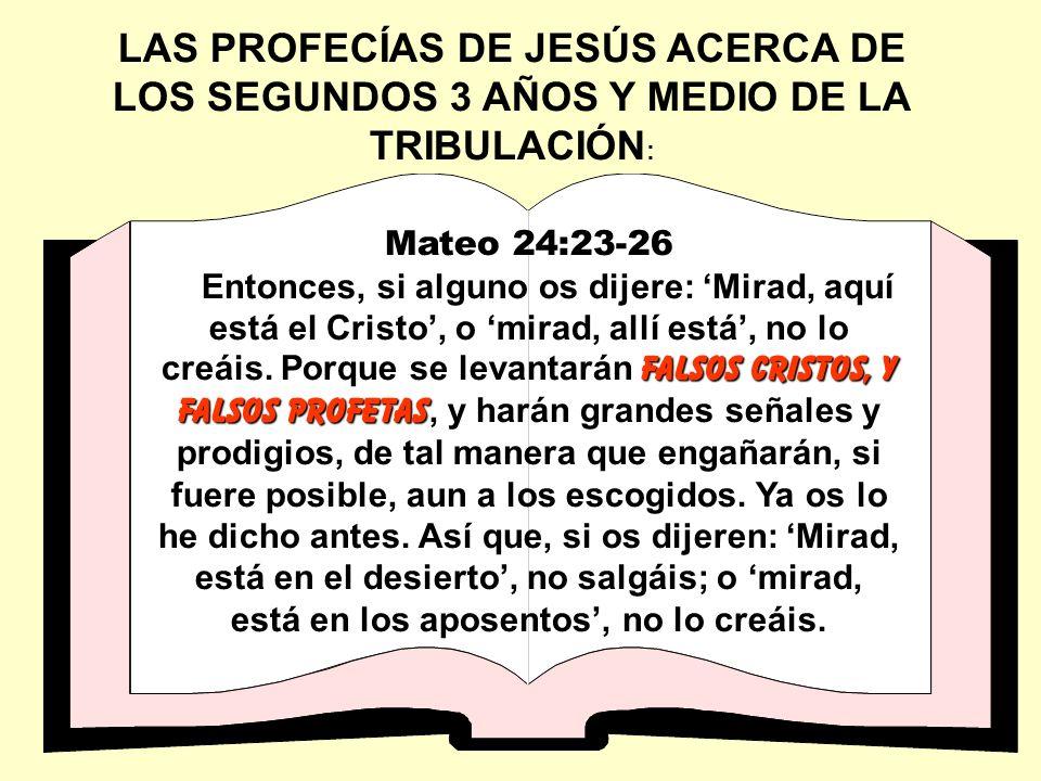 LAS PROFECÍAS DE JESÚS ACERCA DE LOS SEGUNDOS 3 AÑOS Y MEDIO DE LA TRIBULACIÓN : Mateo 24:23-26 falsos Cristos, y falsos profetas Entonces, si alguno