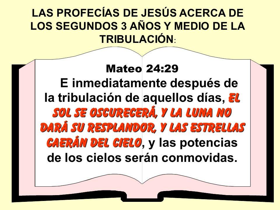 LAS PROFECÍAS DE JESÚS ACERCA DE LOS SEGUNDOS 3 AÑOS Y MEDIO DE LA TRIBULACIÓN : Mateo 24:29 el sol se oscurecerá, y la luna no dará su resplandor, y