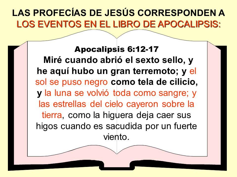 LOS EVENTOS EN EL LIBRO DE APOCALIPSIS: LAS PROFECÍAS DE JESÚS CORRESPONDEN A LOS EVENTOS EN EL LIBRO DE APOCALIPSIS: Apocalipsis 6:12-17 Miré cuando