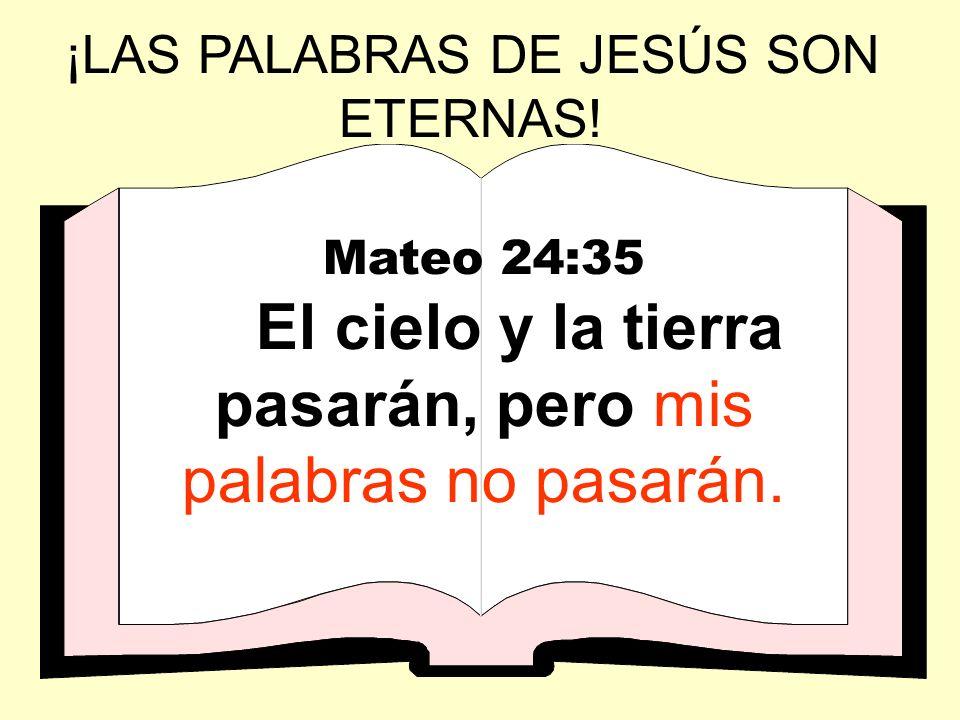 ¡LAS PALABRAS DE JESÚS SON ETERNAS! Mateo 24:35 El cielo y la tierra pasarán, pero mis palabras no pasarán.