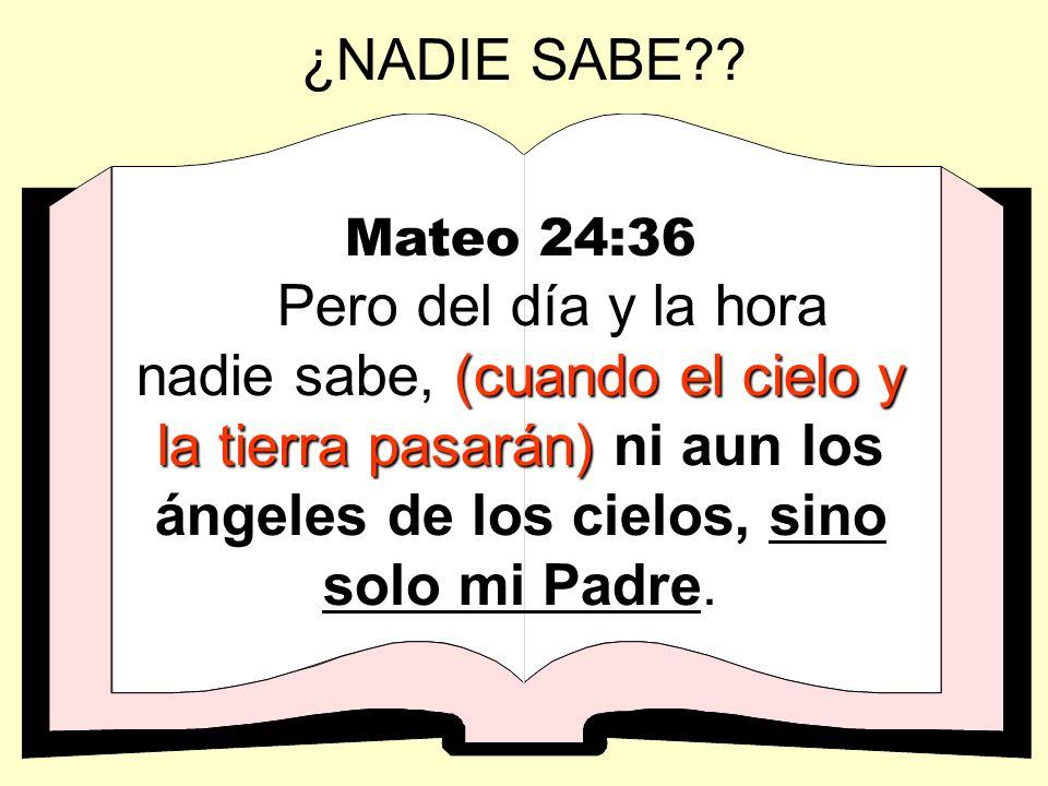 ¿NADIE SABE?? Mateo 24:36 (cuando el cielo y la tierra pasarán) Pero del día y la hora nadie sabe, (cuando el cielo y la tierra pasarán) ni aun los án