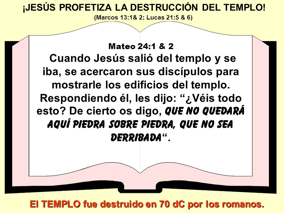 ¡JESÚS PROFETIZA LA DESTRUCCIÓN DEL TEMPLO! Mateo 24:1 & 2 Cuando Jesús salió del templo y se iba, se acercaron sus discípulos para mostrarle los edif
