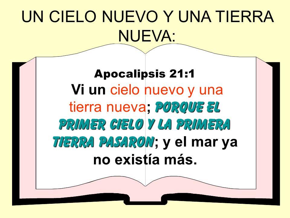 UN CIELO NUEVO Y UNA TIERRA NUEVA: Apocalipsis 21:1 porque el primer cielo y la primera tierra pasaron Vi un cielo nuevo y una tierra nueva; porque el