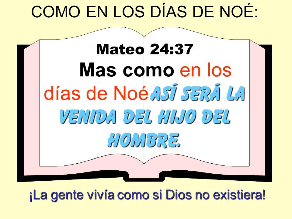 COMO EN LOS DÍAS DE NOÉ: Mateo 24:37 así será la venida del Hijo del Hombre. Mas como en los días de Noé así será la venida del Hijo del Hombre. ¡La g