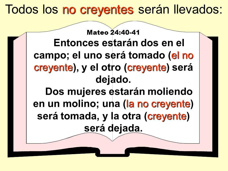 no creyentes Todos los no creyentes serán llevados: Mateo 24:40-41 el no creyentecreyente Entonces estarán dos en el campo; el uno será tomado (el no