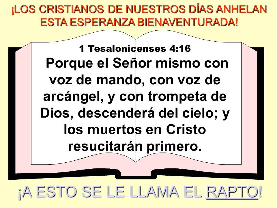 ¡LOS CRISTIANOS DE NUESTROS DÍAS ANHELAN ESTA ESPERANZA BIENAVENTURADA! 1 Tesalonicenses 4:16 Porque el Señor mismo con voz de mando, con voz de arcán