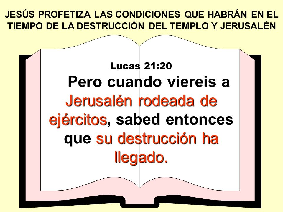 JESÚS PROFETIZA LAS CONDICIONES QUE EXISTIRAN DURANTE EL TIEMPO DE LA DESTRUCCIÓN DEL TEMPLO Y DE JERUSALÉN Lucas 21:21 huyan a los montes váyanse Entonces los que estén en Judea, huyan a los montes, y los que en medio de ella, váyanse; y los que están en los campos, no entren en ella.