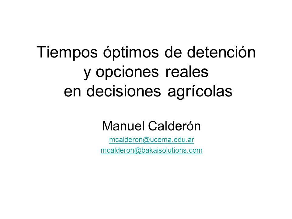 Tiempos óptimos de detención y opciones reales en decisiones agrícolas Manuel Calderón mcalderon@ucema.edu.ar mcalderon@bakaisolutions.com