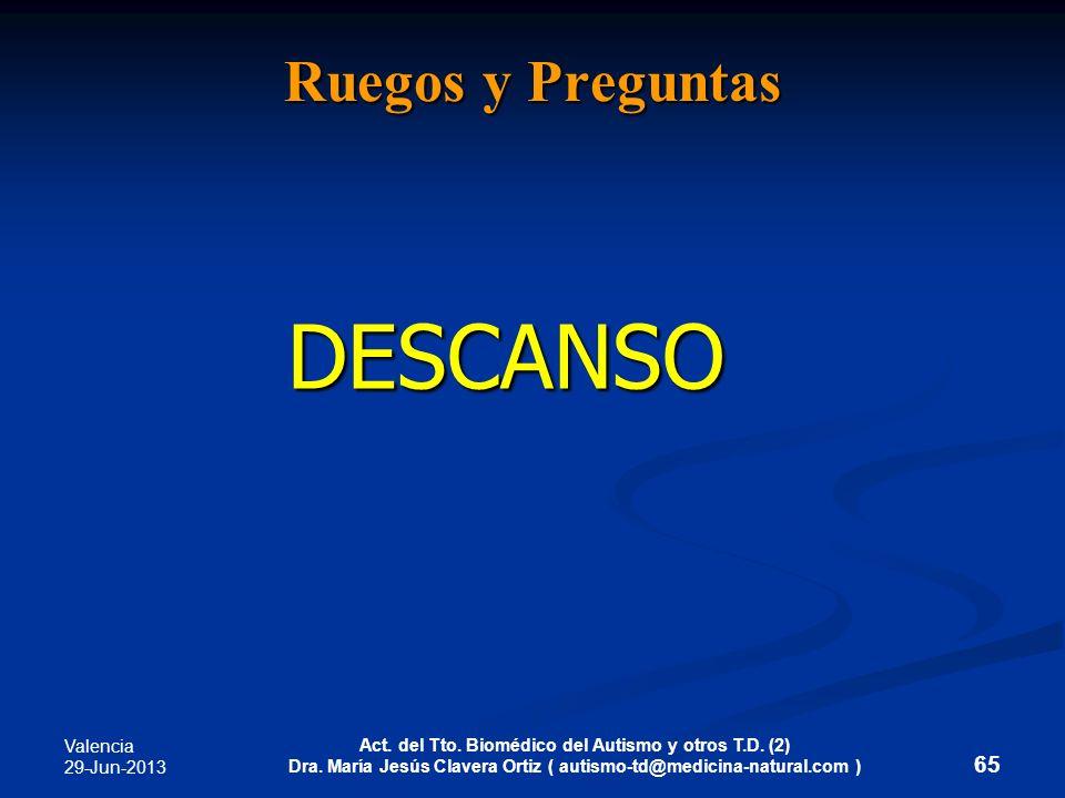 Valencia 29-Jun-2013 Act. del Tto. Biomédico del Autismo y otros T.D. (2) Dra. María Jesús Clavera Ortiz ( autismo-td@medicina-natural.com ) 65 Ruegos