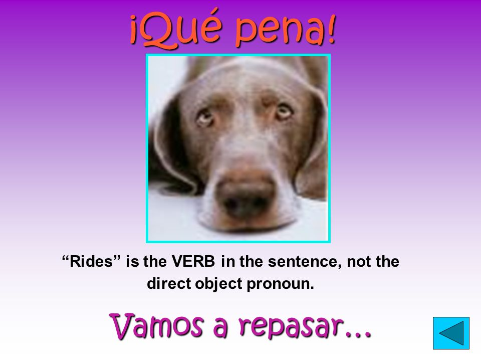 ¡Qué pena! Vamos a repasar… Vamos a repasar… The girl is the SUBJECT in this sentence, not the direct object pronoun.