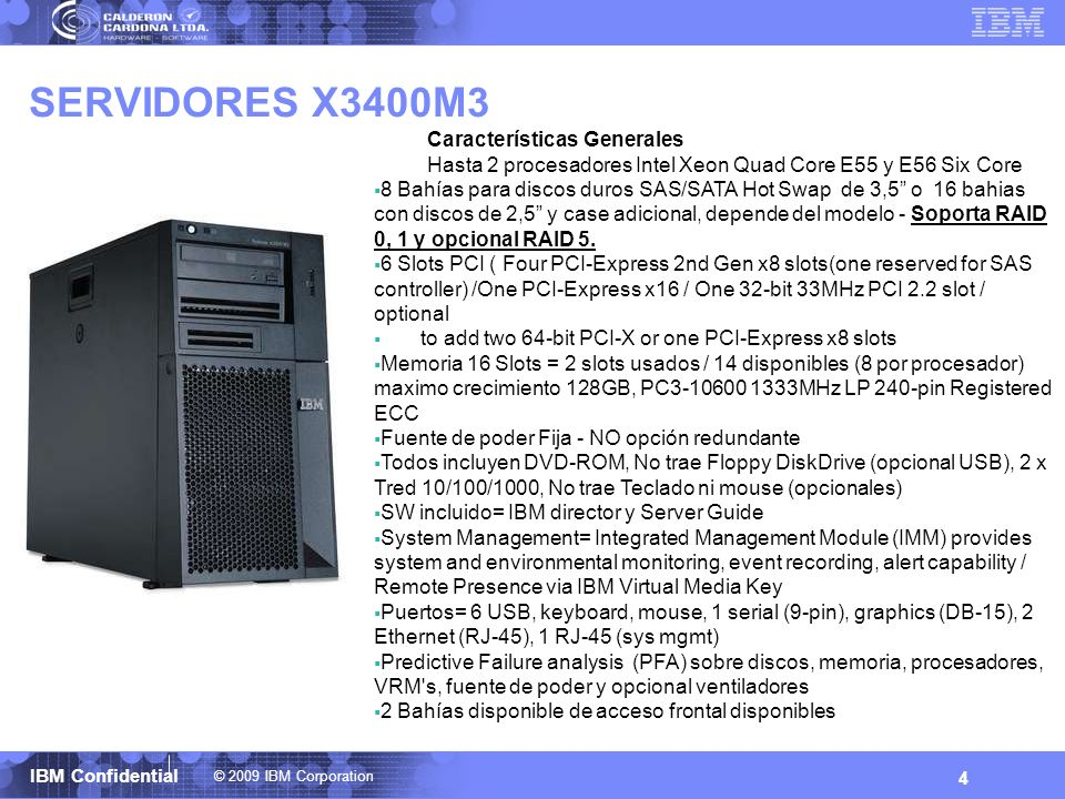 © 2009 IBM Corporation IBM Confidential 5 SERVIDORES X3500M2 Características Generales Hasta 2 Procesadores Intel Quad Core E55 8 Bahías para discos duros SAS Hot Swap 2.5 Soporta RAID 0, 1 y 10, opcional tarjeta para Raid 5 7 Slots PCI (One PCI-Express 2nd Gen x16 slot / Four PCI-Express 2nd Gen x8 slots(one reserved for SAS controller) / One PCI-Express 1st Gen x8 slot / One 32-bit 33MHz PCI 2.2 slot) Memoria= 2 slots usados / 14 disponibles (8 por procesador) maximo 128GB, PC3-10600 1333MHz FBD 240-pin ECC DDR3-SDRAM DIMM s Opcional Fuente de poder y ventiladores redundantes hot-swap Todos incluyen DVD ROM, No incluye FDD (opcional USB), Tred 10/100/1000 DUAL, No incluye Teclado y Mouse (opcionales) - SW= IBM Director y Server Guide Puertos= 6 USB, keyboard, mouse, 1 serial (9-pin), graphics (DB- 15), 2 Ethernet (RJ-45), 1 RJ-45 (sys mgmt) Predictive Failure analysis (PFA) sobre discos, memoria, procesadores, VRM s, Fuentes de poder y opcional ventiladores Light Path Diagnostics = mapa de LED que indican fallas en partes Integrated Management Module (IMM) /provides system and environmental monitoring, event recording, alert capability / Remote presence, blue screen capture