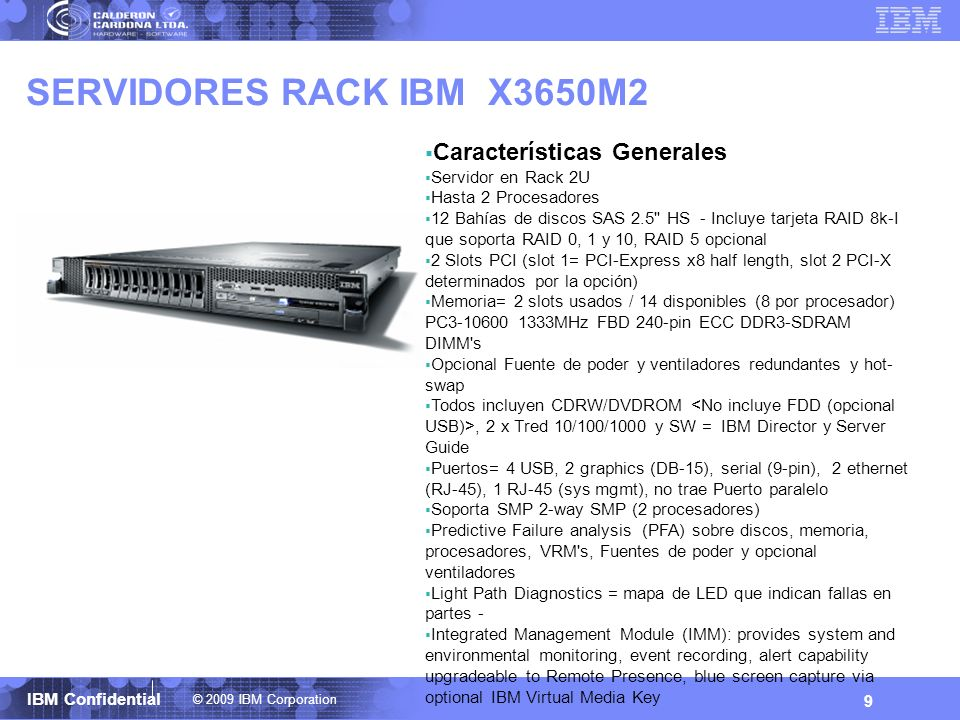 © 2009 IBM Corporation IBM Confidential SERVIDORES RACK IBM X3550 y X3650M3 10 Características Generales Servidor en Rack 2U Hasta 2 Procesadores Intel Quad Core y Six Core 16 Bahías de discos SAS 2.5 HS - Incluye tarjeta RAID 8k-I que soporta RAID 0, 1 y 10, RAID 5 opcional 2 Slots PCI (slot 1= PCI-Express x8 half length, slot 2 PCI-X determinados por la opción) Memoria 18 slot = 2 slots usados / 16 disponibles (9 por procesador) PC3-10600 1333MHz LP 240-pin Registered ECC DDR3 SDRAM DIMMs Opcional Fuente de poder y ventiladores redundantes y hot- swap Todos incluyen CDRW/DVDROM, 2 x Tred 10/100/1000 y SW = IBM Director y Server Guide Puertos= 4 USB, 2 graphics (DB-15), serial (9-pin), 2 ethernet (RJ-45), 1 RJ-45 (sys mgmt), no trae Puerto paralelo Soporta SMP 2-way SMP (2 procesadores) Predictive Failure analysis (PFA) sobre discos, memoria, procesadores, VRM s, Fuentes de poder y opcional ventiladores Light Path Diagnostics = mapa de LED que indican fallas en partes - Integrated Management Module (IMM): provides system and environmental monitoring, event recording, alert capability upgradeable to Remote Presence, blue screen capture via optional IBM Virtual Media Key