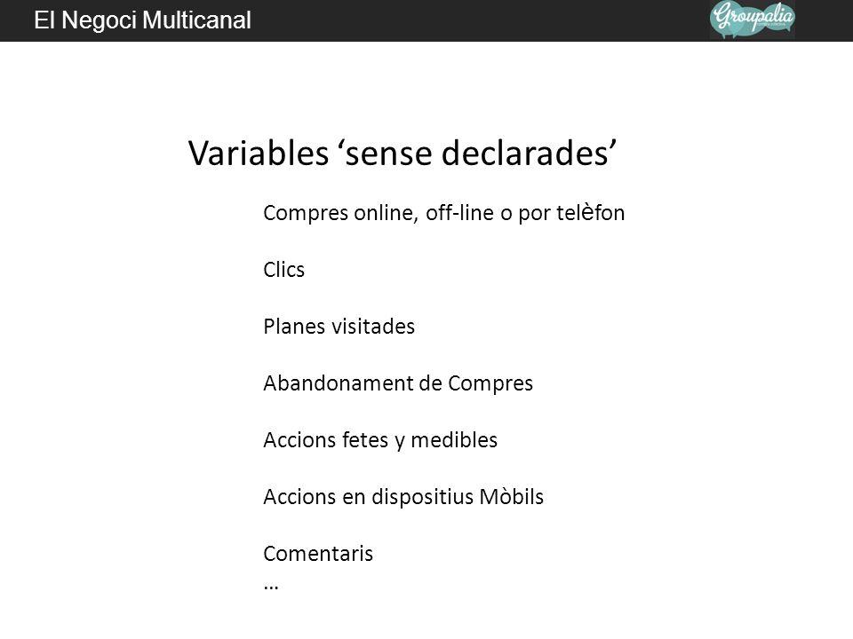 El Negoci Multicanal Variables sense declarades Compres online, off-line o por tel è fon Clics Planes visitades Abandonament de Compres Accions fetes