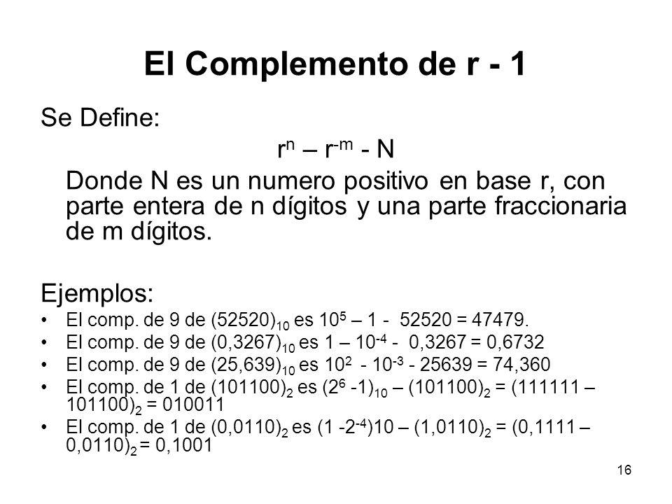 El Complemento de r - 1 Se Define: r n – r -m - N Donde N es un numero positivo en base r, con parte entera de n dígitos y una parte fraccionaria de m
