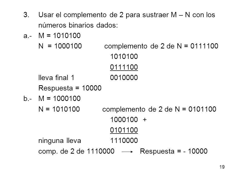 3.Usar el complemento de 2 para sustraer M – N con los números binarios dados: a.-M = 1010100 N = 1000100 complemento de 2 de N = 0111100 1010100 0111