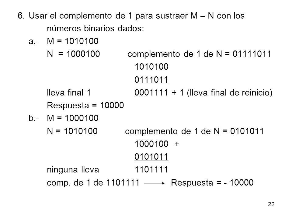 6.Usar el complemento de 1 para sustraer M – N con los números binarios dados: a.-M = 1010100 N = 1000100 complemento de 1 de N = 01111011 1010100 011