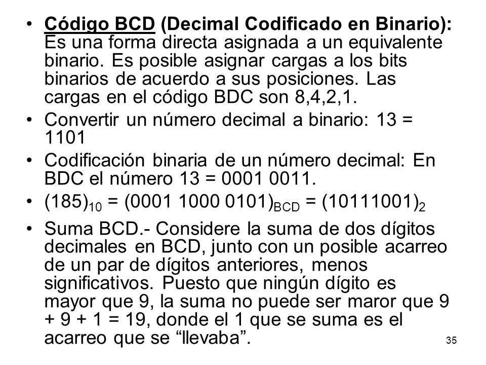 Código BCD (Decimal Codificado en Binario): Es una forma directa asignada a un equivalente binario. Es posible asignar cargas a los bits binarios de a