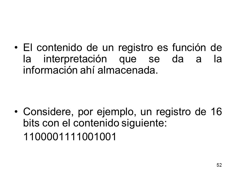 El contenido de un registro es función de la interpretación que se da a la información ahí almacenada. Considere, por ejemplo, un registro de 16 bits