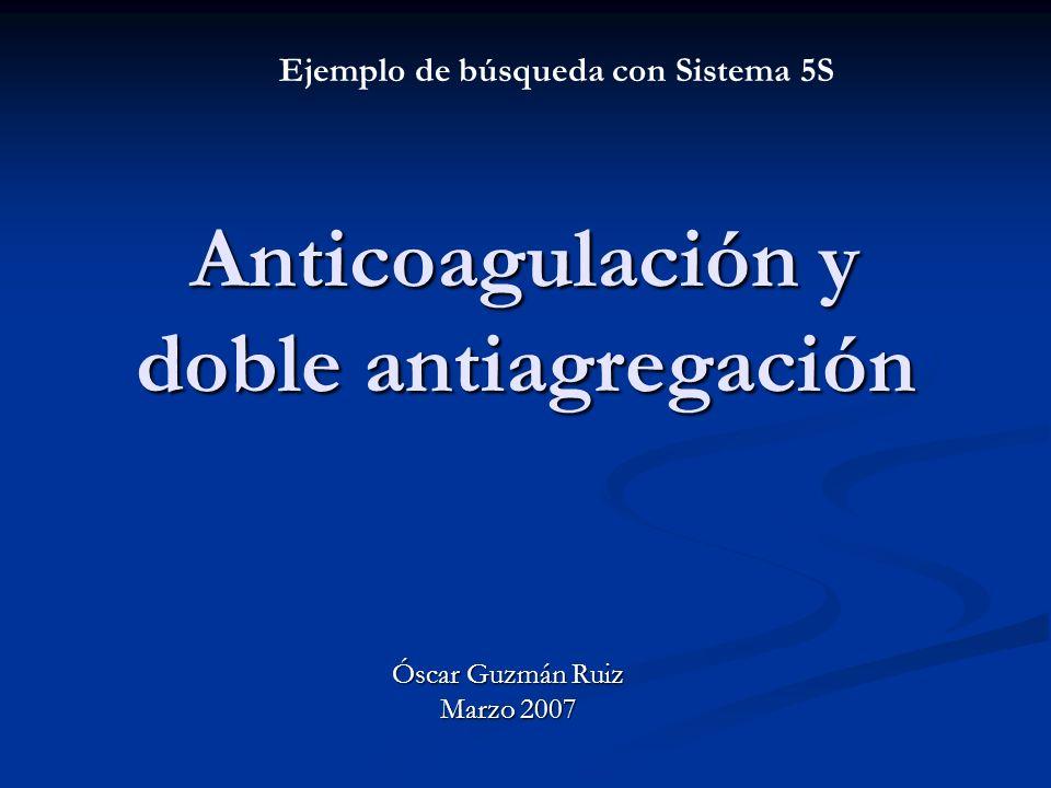 Anticoagulación y doble antiagregación Óscar Guzmán Ruiz Marzo 2007 Ejemplo de búsqueda con Sistema 5S