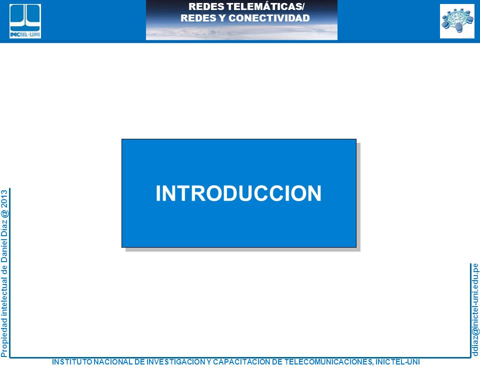 ddiaz@inictel-uni.edu.pe INSTITUTO NACIONAL DE INVESTIGACION Y CAPACITACION DE TELECOMUNICACIONES, INICTEL-UNI Propiedad intelectual de Daniel Díaz @ 2013 REDES TELEMÁTICAS/ REDES Y CONECTIVIDAD USO DE LAS DIRECCIONES FISICAS La PC 200.1.2.2 envía datos a la PC 200.1.2.4 PC 200.1.2.2 debe conocer la MAC de la PC 200.1.2.4 01 45 ea f0 48 9100 02 45 7f c3 abTipo Dato de la trama: IP dest 200.1.2.4 00 02 45 7f c3 ab02 f2 76 8c 3e 1f01 45 ea f0 48 91 00 ac 9b 64 81 2c 200.1.2.2200.1.2.3200.1.2.4 200.1.2.1 00 02 45 7f c3 ab02 f2 76 8c 3e 1f01 45 ea f0 48 91 00 ac 9b 64 81 2c 200.1.2.2200.1.2.3200.1.2.4 200.1.2.1 Bus lógico Multiacceso
