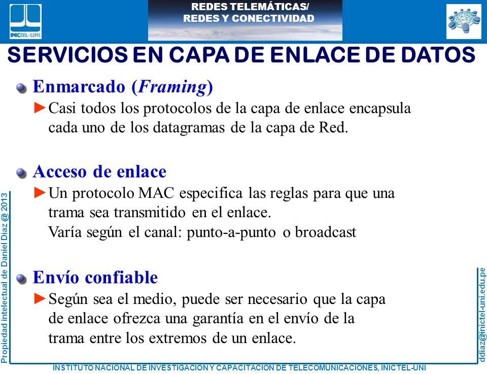 ddiaz@inictel-uni.edu.pe INSTITUTO NACIONAL DE INVESTIGACION Y CAPACITACION DE TELECOMUNICACIONES, INICTEL-UNI Propiedad intelectual de Daniel Díaz @ 2013 REDES TELEMÁTICAS/ REDES Y CONECTIVIDAD SERVICIOS EN CAPA DE ENLACE DE DATOS Control de flujo Evita que el nodo receptor pueda saturar sus buffers y se origine pérdidas de trama.
