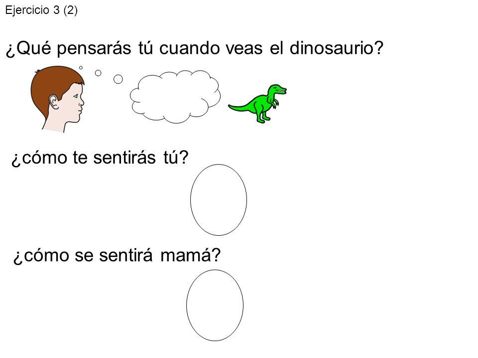 ¿Qué pensarás tú cuando veas el dinosaurio? ¿cómo te sentirás tú? ¿cómo se sentirá mamá? Ejercicio 3 (2)