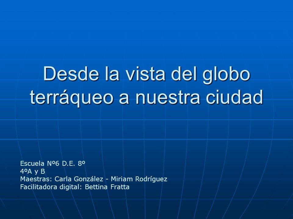 Desde la vista del globo terráqueo a nuestra ciudad Escuela Nº6 D.E. 8º 4ºA y B Maestras: Carla González - Miriam Rodríguez Facilitadora digital: Bett