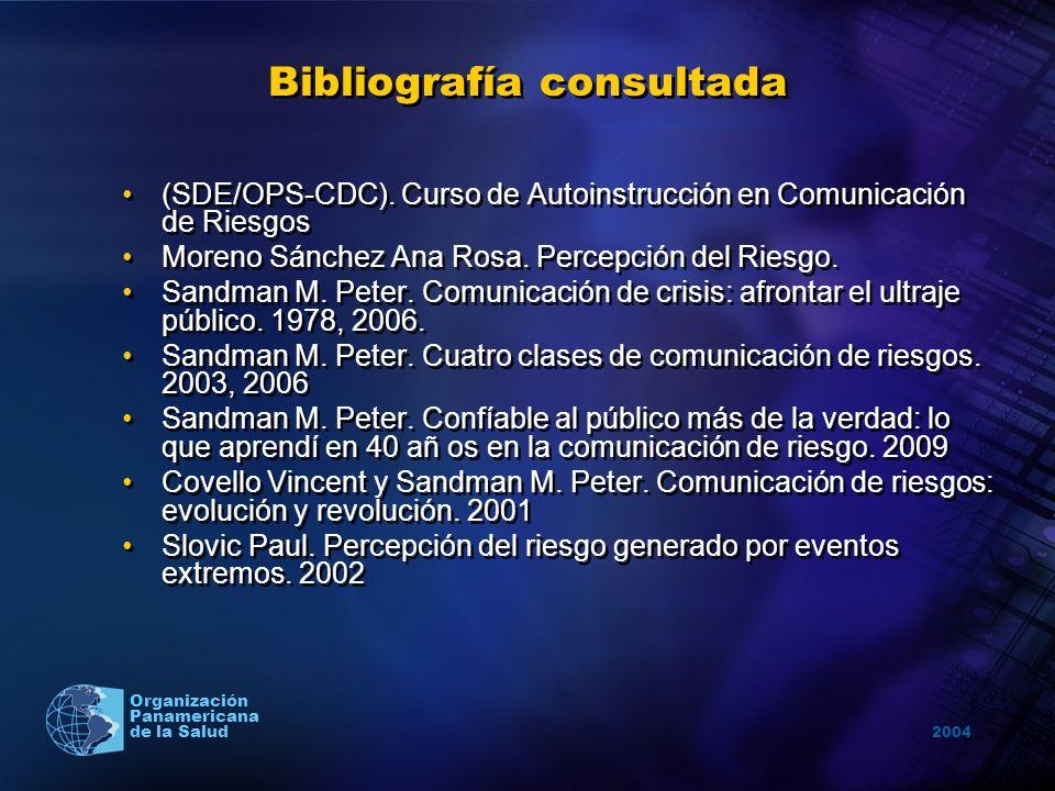 2004 Organización Panamericana de la Salud Bibliografía consultada (SDE/OPS-CDC). Curso de Autoinstrucción en Comunicación de Riesgos Moreno Sánchez A