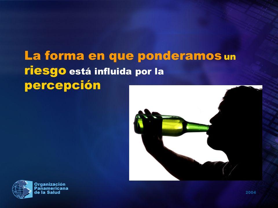 2004 Organización Panamericana de la Salud La forma en que ponderamos un riesgo está influida por la percepción