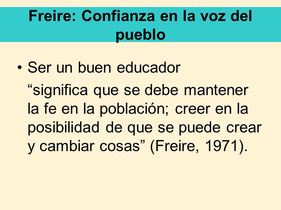 Freire: Confianza en la voz del pueblo Ser un buen educador significa que se debe mantener la fe en la población; creer en la posibilidad de que se pu