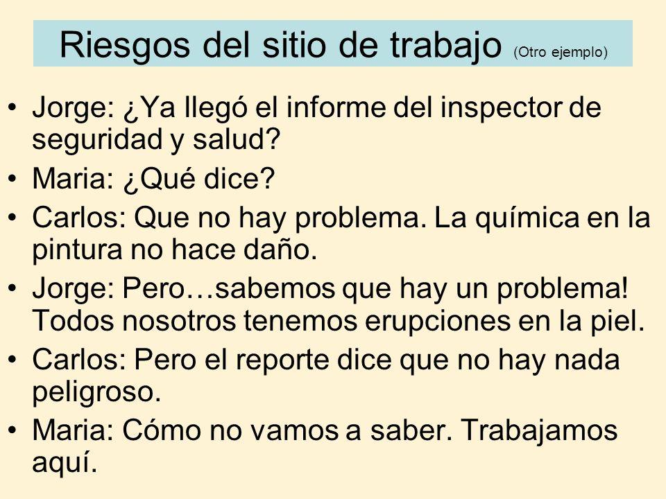 Riesgos del sitio de trabajo (Otro ejemplo) Jorge: ¿Ya llegó el informe del inspector de seguridad y salud? Maria: ¿Qué dice? Carlos: Que no hay probl