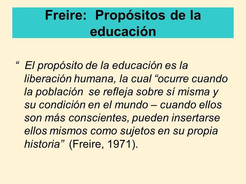 Freire: Propósitos de la educación El propósito de la educación es la liberación humana, la cual ocurre cuando la población se refleja sobre sí misma