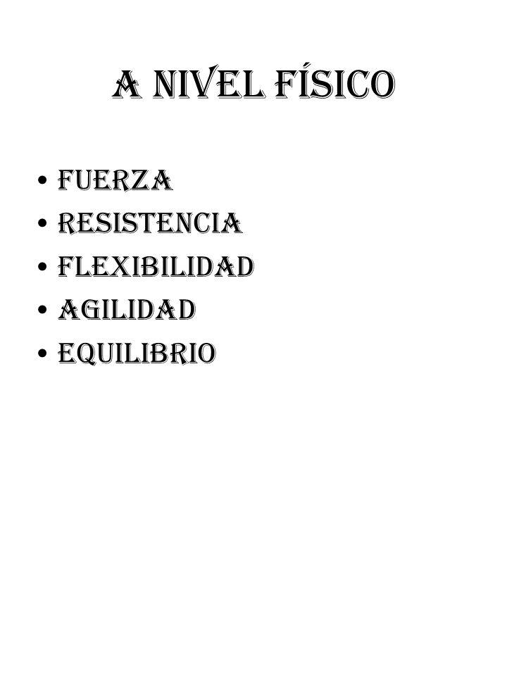 A NIVEL FÍSICO FUERZA RESISTENCIA FLEXIBILIDAD AGILIDAD EQUILIBRIO
