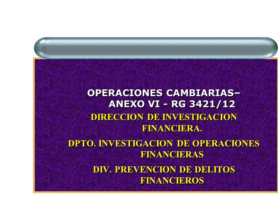 OPERACIONES CAMBIARIAS– ANEXO VI - RG 3421/12 DIRECCION DE INVESTIGACION FINANCIERA. DPTO. INVESTIGACION DE OPERACIONES FINANCIERAS DIV. PREVENCION DE