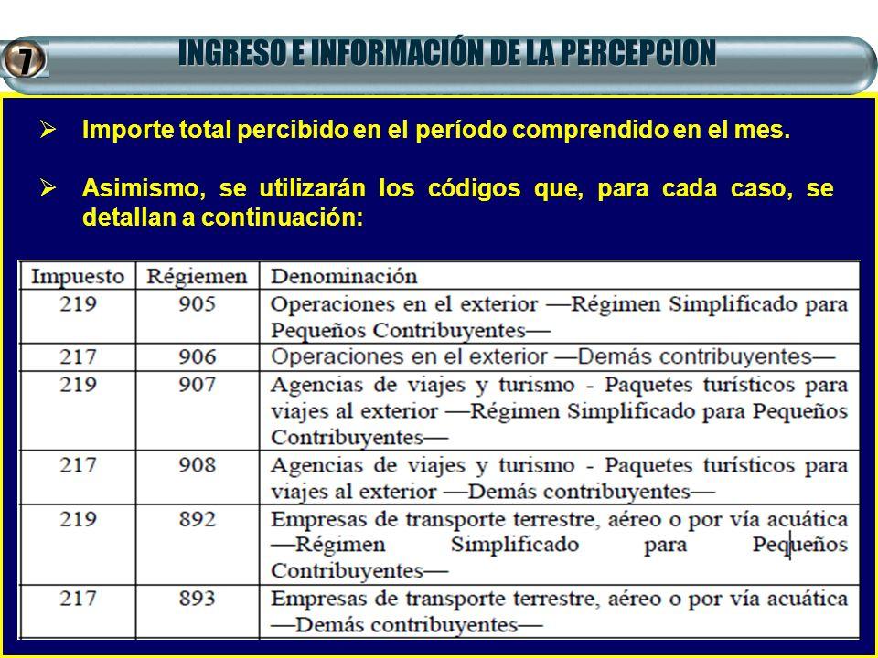 INGRESO E INFORMACIÓN DE LA PERCEPCION Importe total percibido en el período comprendido en el mes. Asimismo, se utilizarán los códigos que, para cada