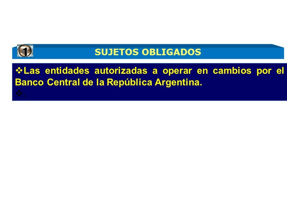 Las entidades autorizadas a operar en cambios por el Banco Central de la República Argentina.. SUJETOS OBLIGADOS 1