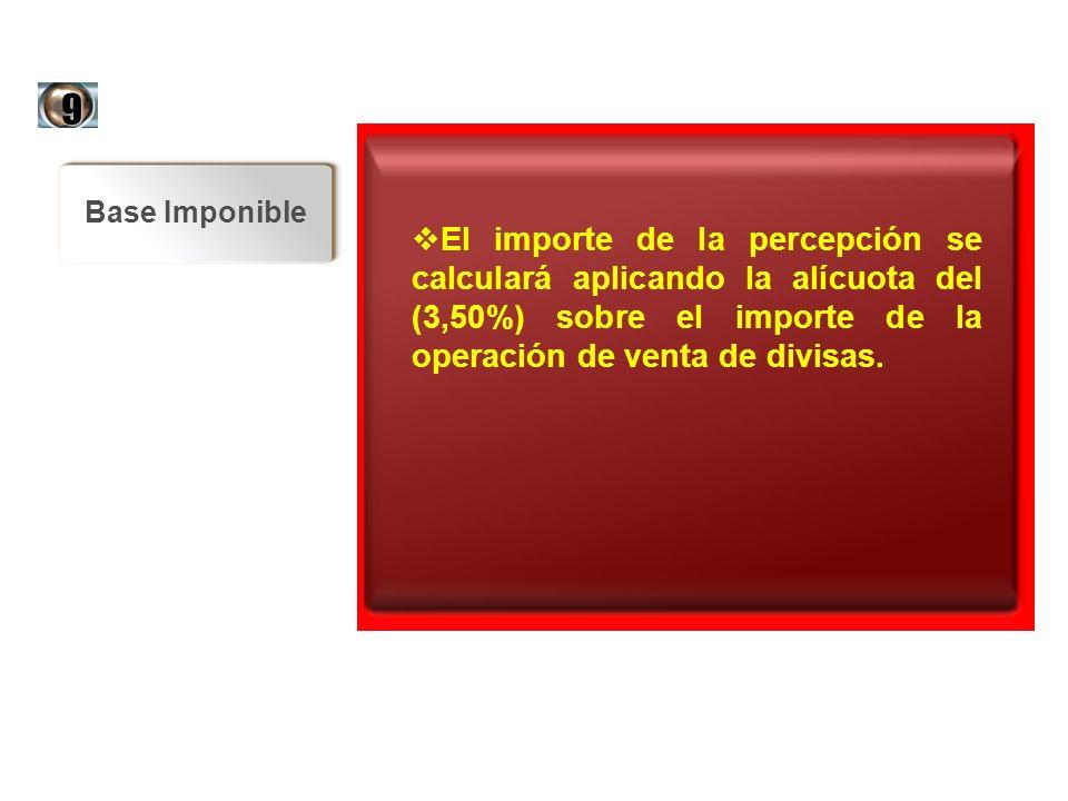 Base Imponible El importe de la percepción se calculará aplicando la alícuota del (3,50%) sobre el importe de la operación de venta de divisas. El imp