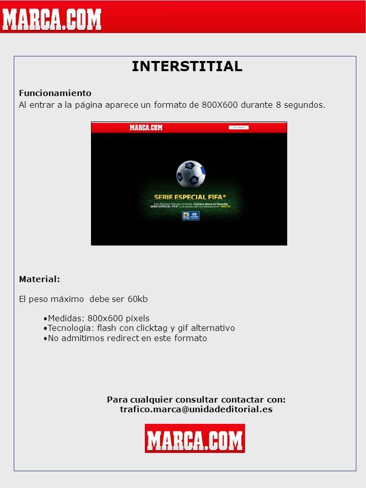 INTERSTITIAL Funcionamiento Al entrar a la página aparece un formato de 800X600 durante 8 segundos. Material: El peso máximo debe ser 60kb Medidas: 80