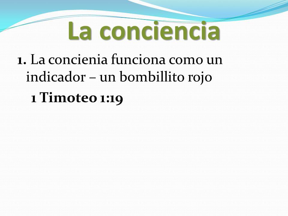 La conciencia 1. La concienia funciona como un indicador – un bombillito rojo 1 Timoteo 1:19