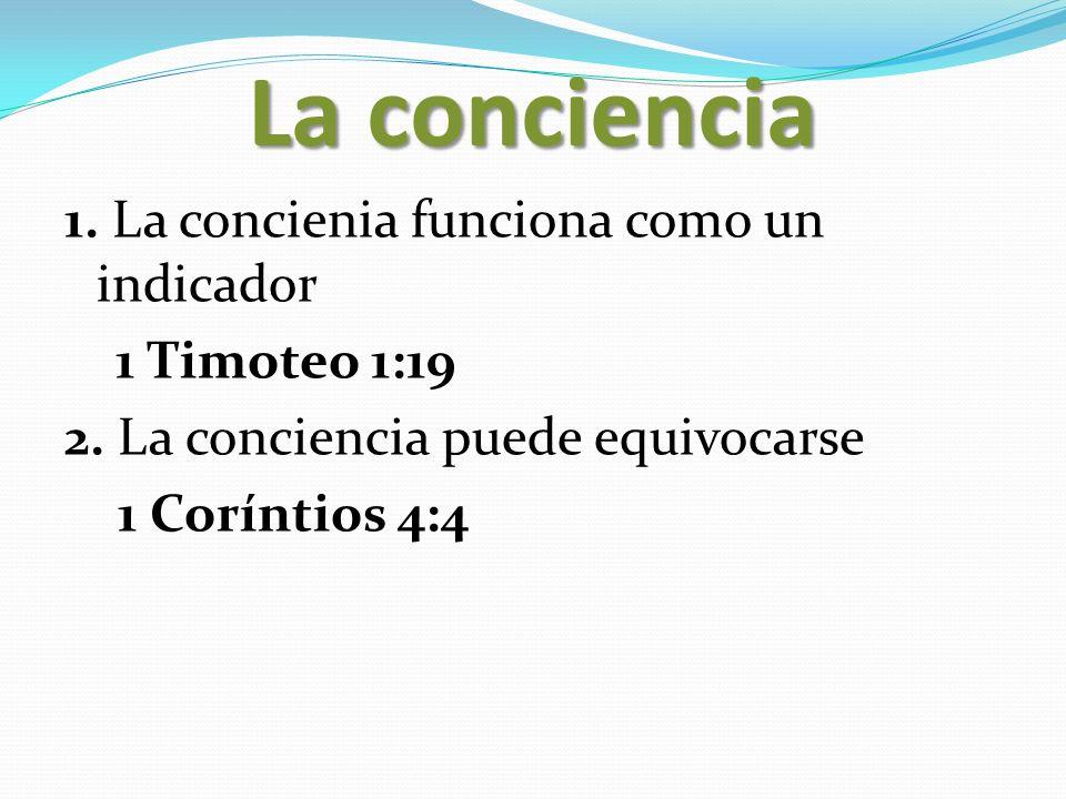 La conciencia 1. La concienia funciona como un indicador 1 Timoteo 1:19 2. La conciencia puede equivocarse 1 Coríntios 4:4
