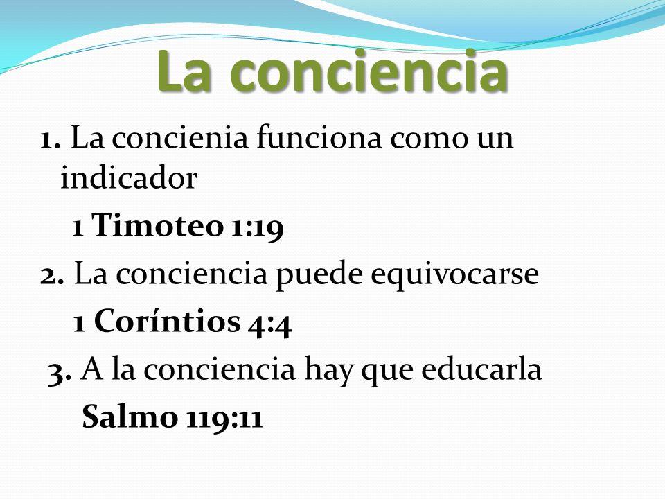 La conciencia 1. La concienia funciona como un indicador 1 Timoteo 1:19 2. La conciencia puede equivocarse 1 Coríntios 4:4 3. A la conciencia hay que