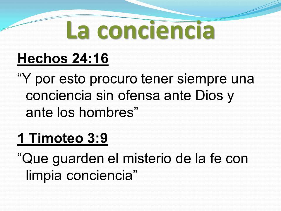 La conciencia Hechos 24:16 Y por esto procuro tener siempre una conciencia sin ofensa ante Dios y ante los hombres 1 Timoteo 3:9 Que guarden el mister