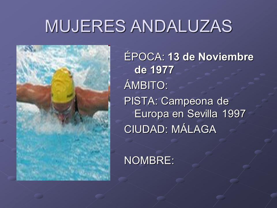 MUJERES ANDALUZAS ÉPOCA: 13 de Noviembre de 1977 ÁMBITO: PISTA: Campeona de Europa en Sevilla 1997 CIUDAD: MÁLAGA NOMBRE: