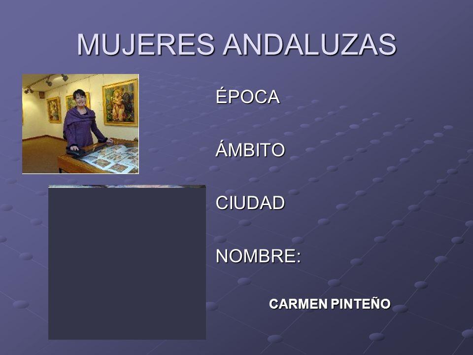 MUJERES ANDALUZAS ÉPOCAÁMBITOCIUDADNOMBRE: CARMEN PINTEÑO