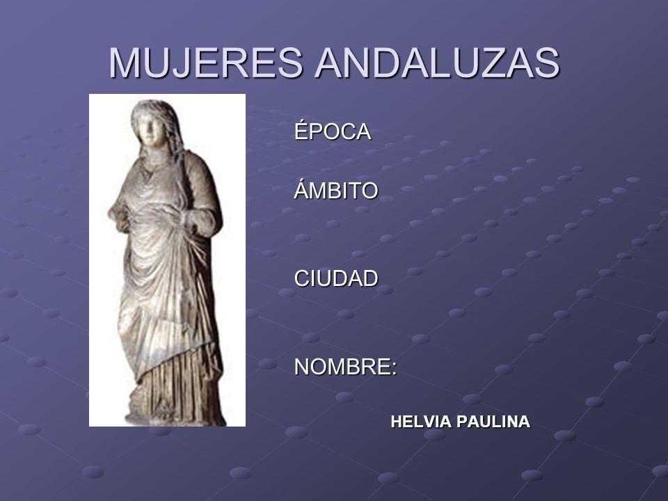 MUJERES ANDALUZAS ÉPOCAÁMBITOCIUDADNOMBRE: HELVIA PAULINA