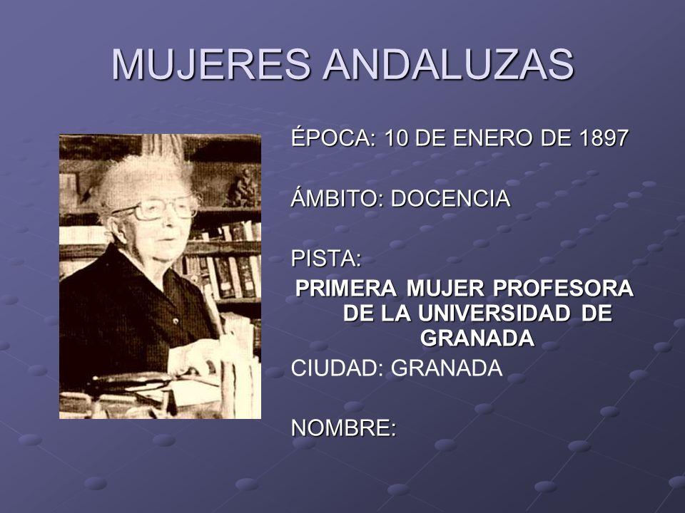MUJERES ANDALUZAS ÉPOCA: 10 DE ENERO DE 1897 ÁMBITO: DOCENCIA PISTA: PRIMERA MUJER PROFESORA DE LA UNIVERSIDAD DE GRANADA CIUDAD: GRANADANOMBRE:
